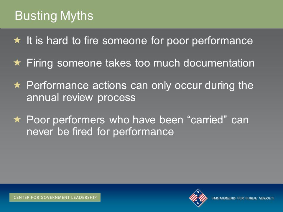 Busting Myths It is hard to fire someone for poor performance Firing someone takes too much documentation Performance actions can only occur during the annual review process Poor performers who have been carried can never be fired for performance It is hard to fire someone for poor performance Firing someone takes too much documentation Performance actions can only occur during the annual review process Poor performers who have been carried can never be fired for performance