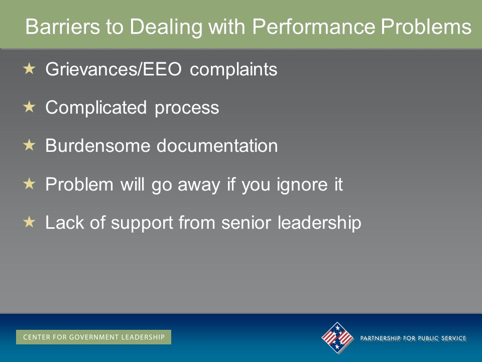 Barriers to Dealing with Performance Problems Grievances/EEO complaints Complicated process Burdensome documentation Problem will go away if you ignore it Lack of support from senior leadership Grievances/EEO complaints Complicated process Burdensome documentation Problem will go away if you ignore it Lack of support from senior leadership