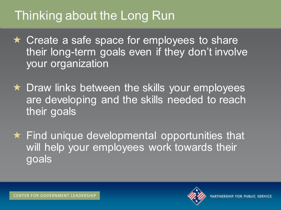 Thinking about the Long Run Create a safe space for employees to share their long-term goals even if they dont involve your organization Draw links be
