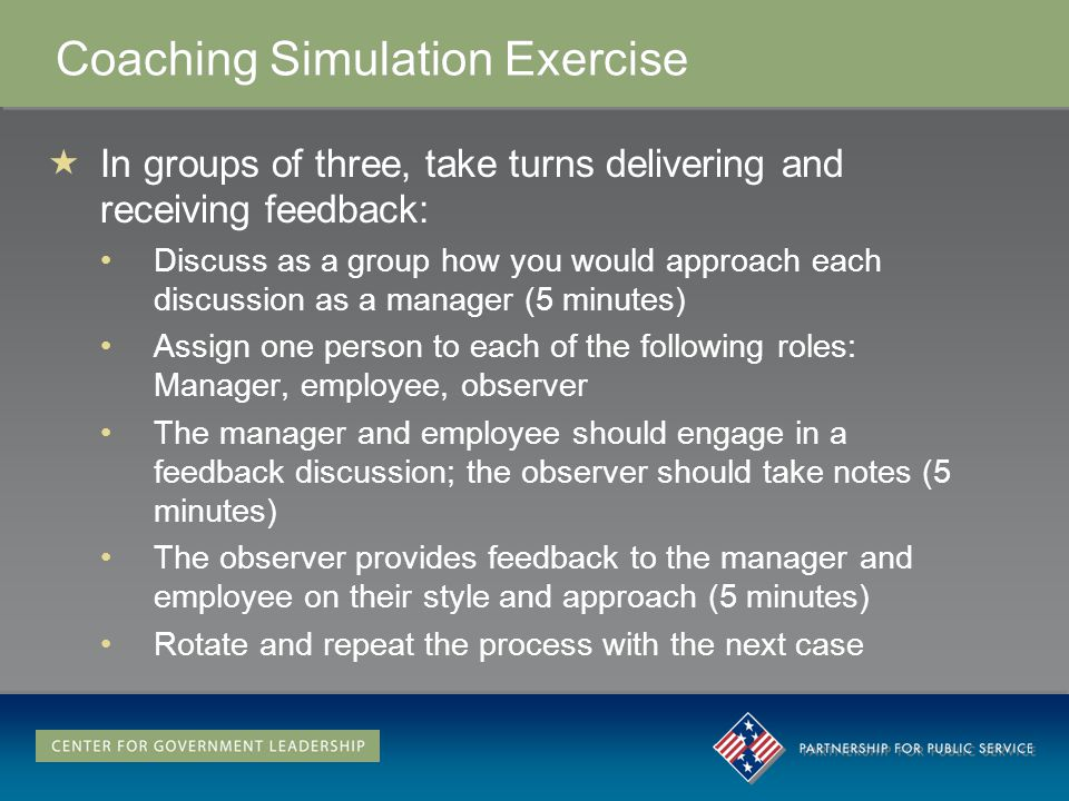 Coaching Simulation Exercise In groups of three, take turns delivering and receiving feedback: Discuss as a group how you would approach each discussi