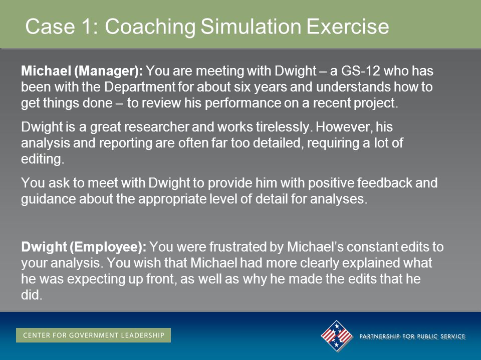 Case 1: Coaching Simulation Exercise Michael (Manager): You are meeting with Dwight – a GS-12 who has been with the Department for about six years and understands how to get things done – to review his performance on a recent project.