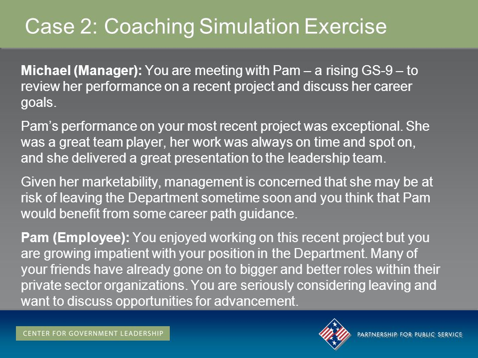 Case 2: Coaching Simulation Exercise Michael (Manager): You are meeting with Pam – a rising GS-9 – to review her performance on a recent project and discuss her career goals.