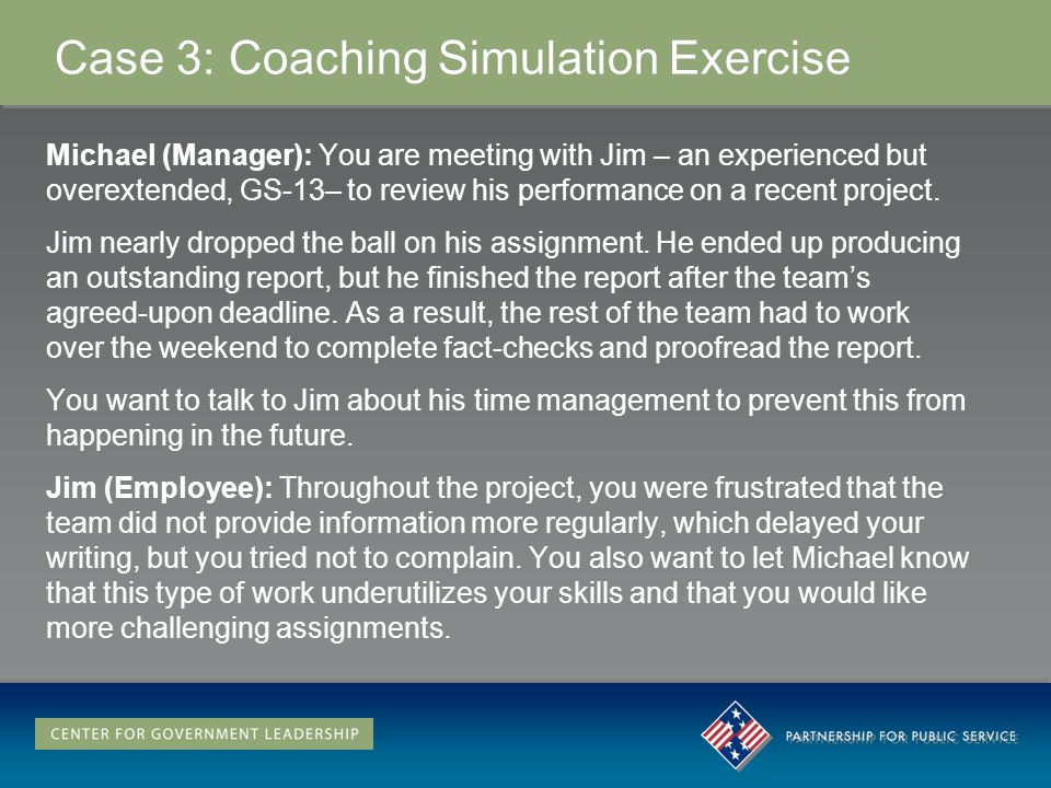 Case 3: Coaching Simulation Exercise Michael (Manager): You are meeting with Jim – an experienced but overextended, GS-13– to review his performance on a recent project.