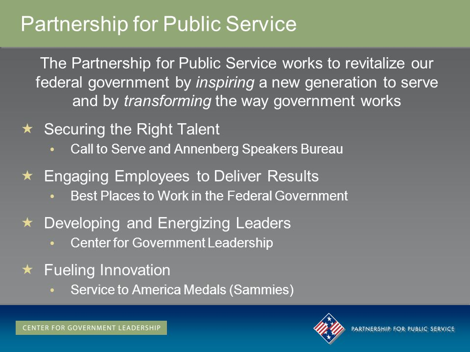 Partnership for Public Service The Partnership for Public Service works to revitalize our federal government by inspiring a new generation to serve and by transforming the way government works Securing the Right Talent Call to Serve and Annenberg Speakers Bureau Engaging Employees to Deliver Results Best Places to Work in the Federal Government Developing and Energizing Leaders Center for Government Leadership Fueling Innovation Service to America Medals (Sammies)