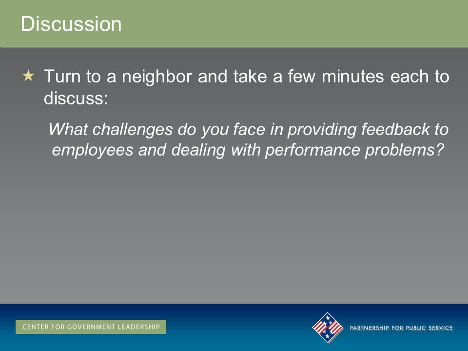 Discussion Turn to a neighbor and take a few minutes each to discuss: What challenges do you face in providing feedback to employees and dealing with performance problems