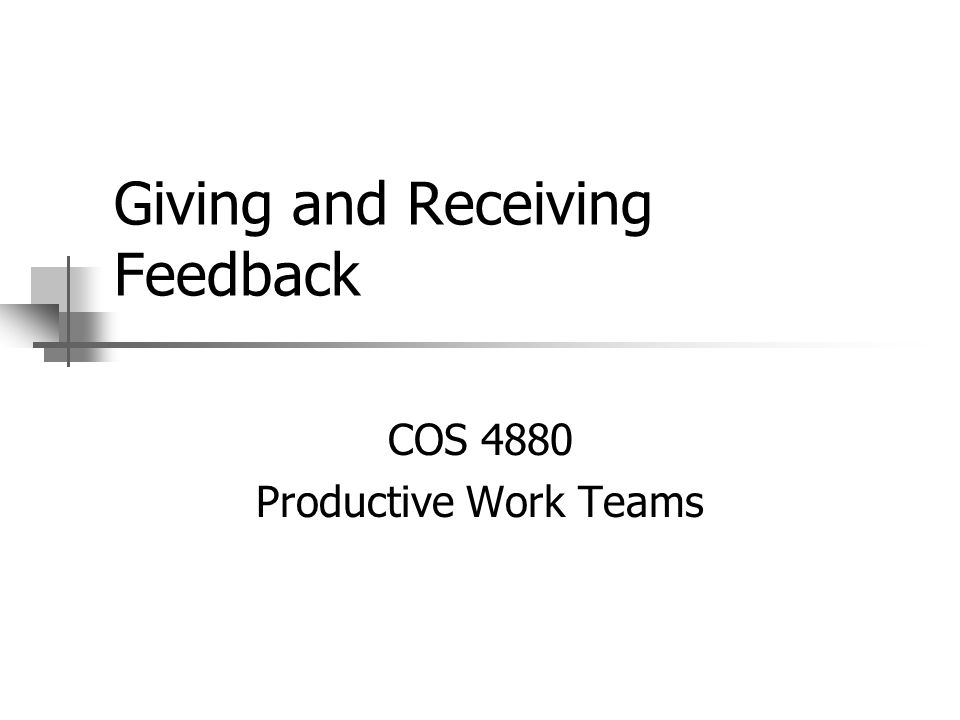 Giving and Receiving Feedback COS 4880 Productive Work Teams