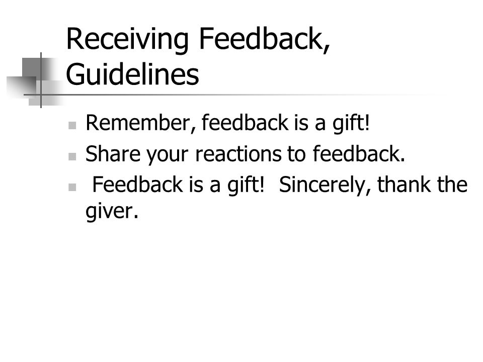 Receiving Feedback, Guidelines Remember, feedback is a gift! Share your reactions to feedback. Feedback is a gift! Sincerely, thank the giver.