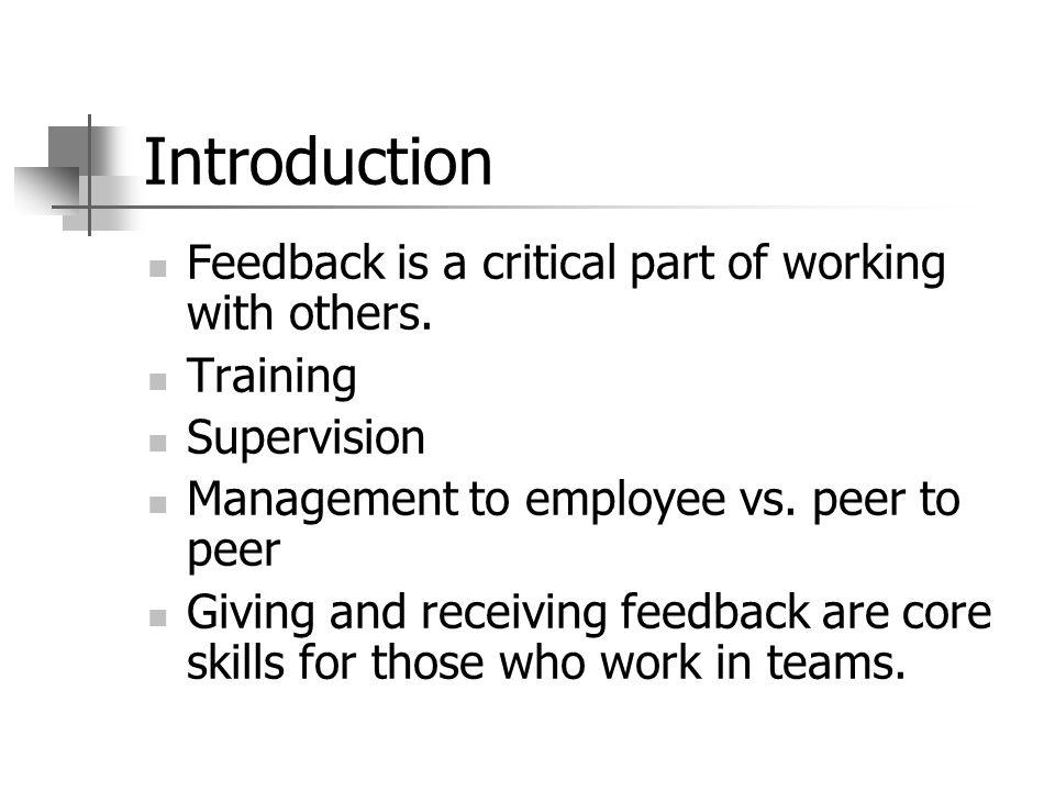 Introduction Feedback is a critical part of working with others. Training Supervision Management to employee vs. peer to peer Giving and receiving fee