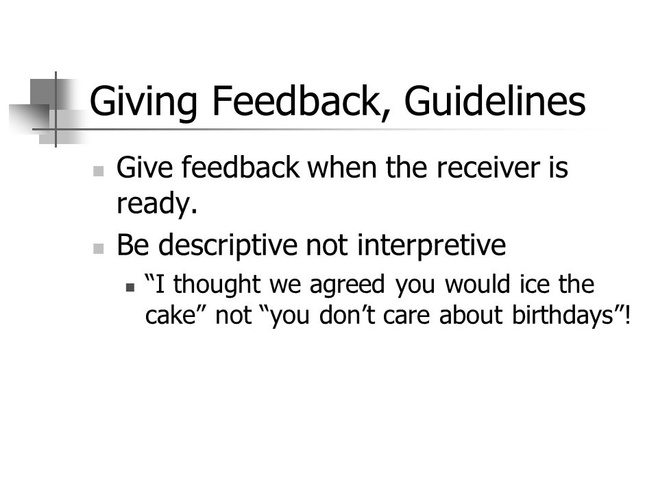 Giving Feedback, Guidelines Give feedback when the receiver is ready. Be descriptive not interpretive I thought we agreed you would ice the cake not y