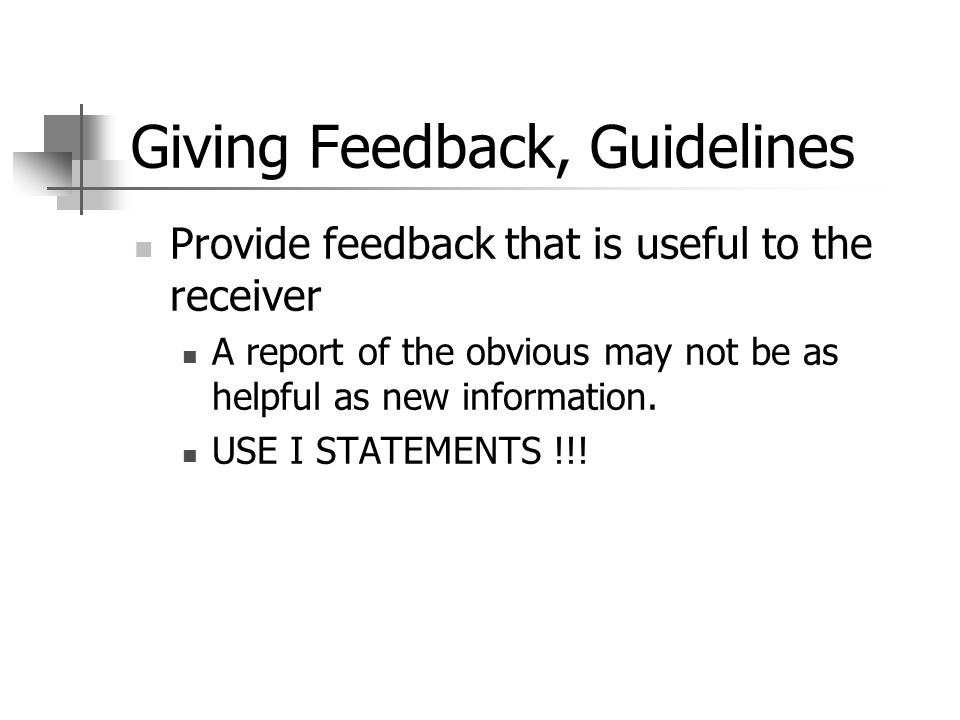 Giving Feedback, Guidelines Provide feedback that is useful to the receiver A report of the obvious may not be as helpful as new information. USE I ST