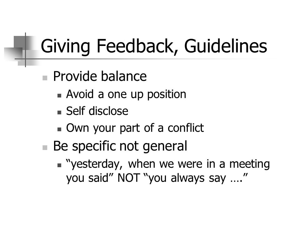 Giving Feedback, Guidelines Provide balance Avoid a one up position Self disclose Own your part of a conflict Be specific not general yesterday, when
