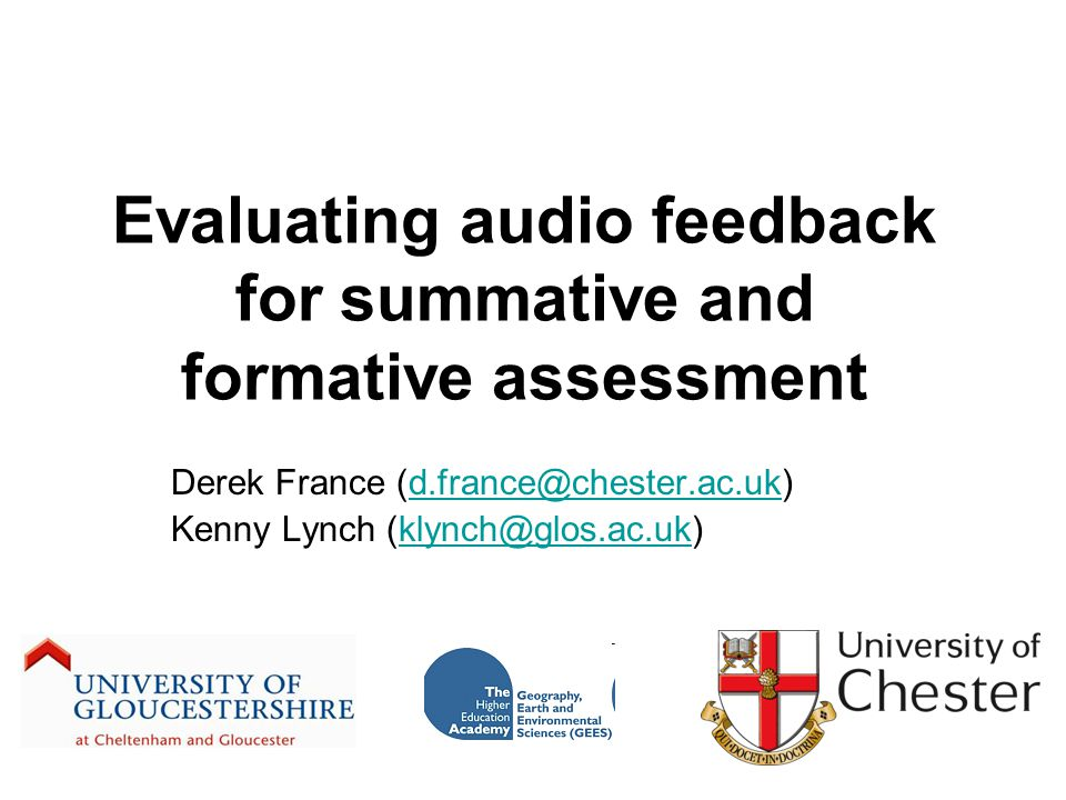 Evaluating audio feedback for summative and formative assessment Derek France (d.france@chester.ac.uk)d.france@chester.ac.uk Kenny Lynch (klynch@glos.