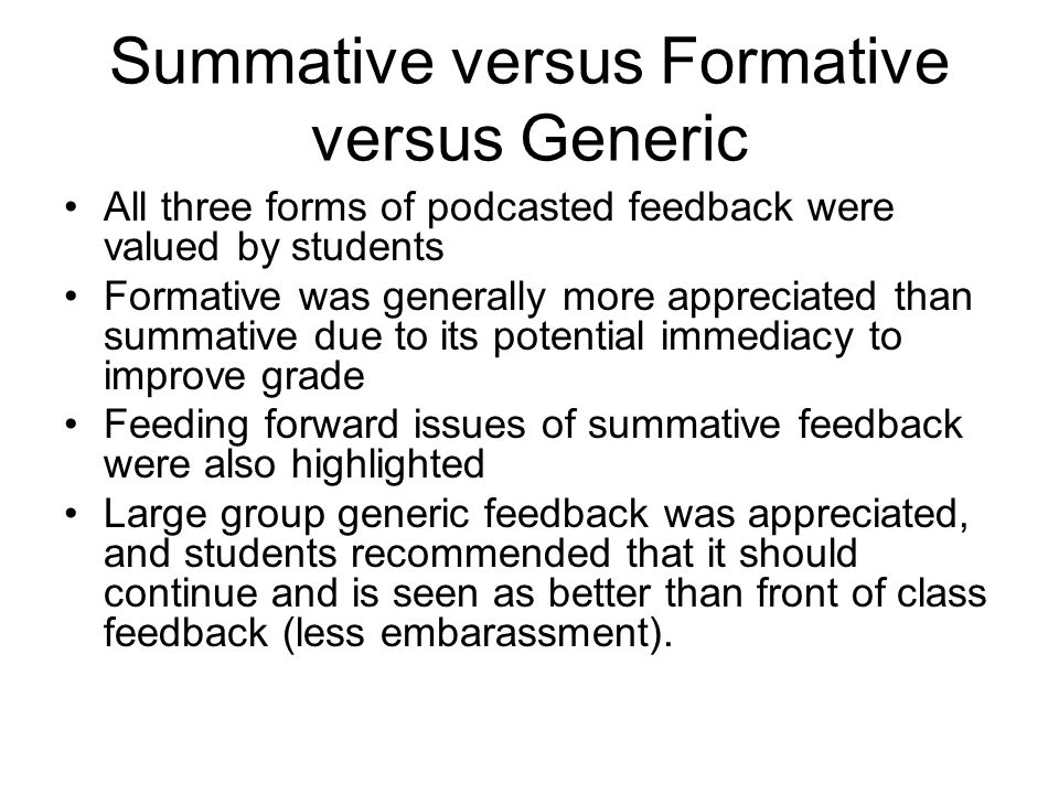 Summative versus Formative versus Generic All three forms of podcasted feedback were valued by students Formative was generally more appreciated than summative due to its potential immediacy to improve grade Feeding forward issues of summative feedback were also highlighted Large group generic feedback was appreciated, and students recommended that it should continue and is seen as better than front of class feedback (less embarassment).