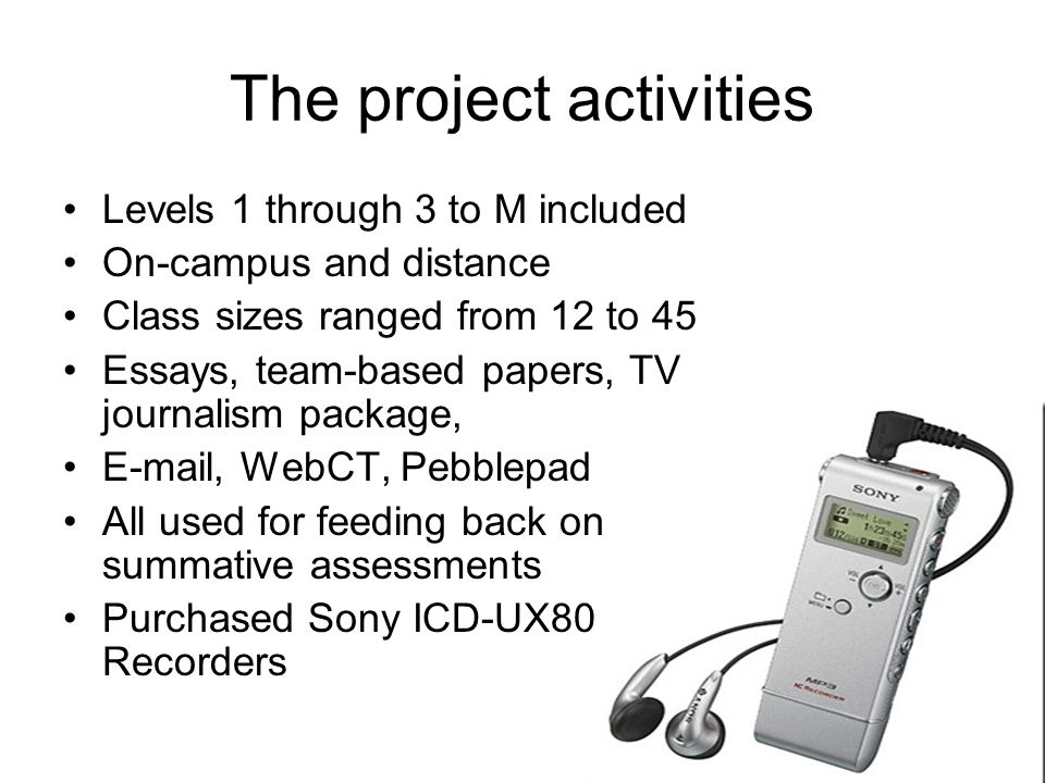 The project activities Levels 1 through 3 to M included On-campus and distance Class sizes ranged from 12 to 45 Essays, team-based papers, TV journalism package, E-mail, WebCT, Pebblepad All used for feeding back on summative assessments Purchased Sony ICD-UX80 Recorders