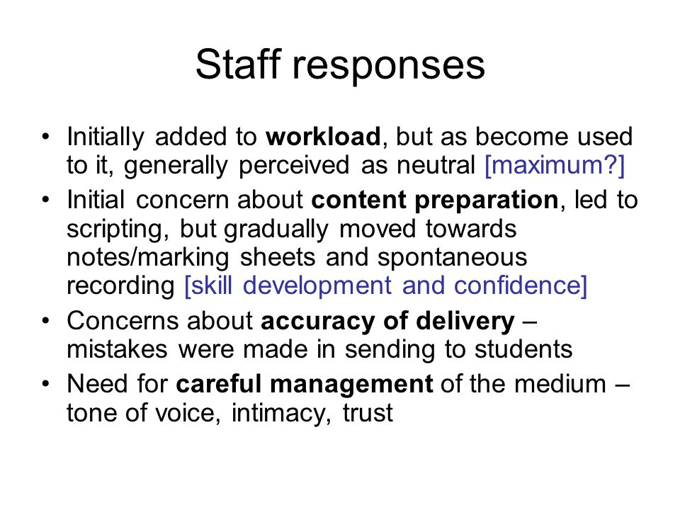Staff responses Initially added to workload, but as become used to it, generally perceived as neutral [maximum?] Initial concern about content preparation, led to scripting, but gradually moved towards notes/marking sheets and spontaneous recording [skill development and confidence] Concerns about accuracy of delivery – mistakes were made in sending to students Need for careful management of the medium – tone of voice, intimacy, trust