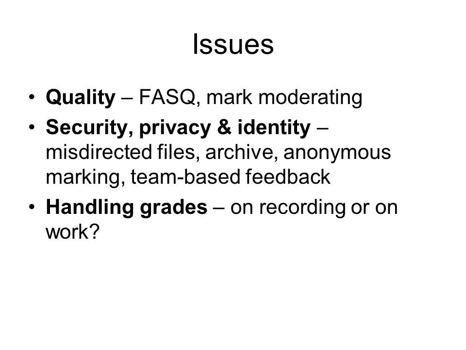 Issues Quality – FASQ, mark moderating Security, privacy & identity – misdirected files, archive, anonymous marking, team-based feedback Handling grad