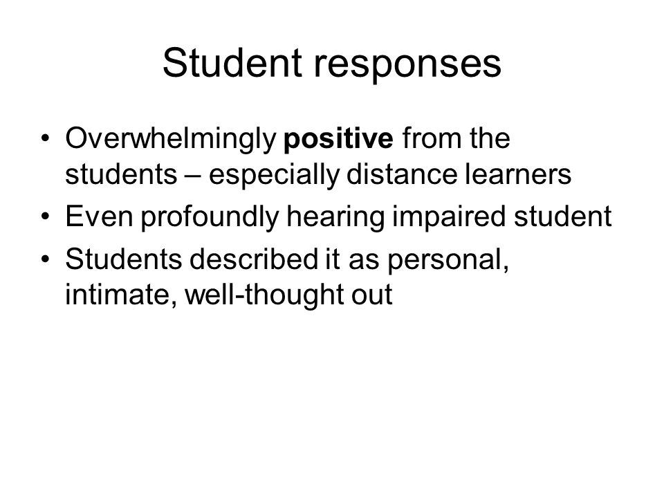 Student responses Overwhelmingly positive from the students – especially distance learners Even profoundly hearing impaired student Students described