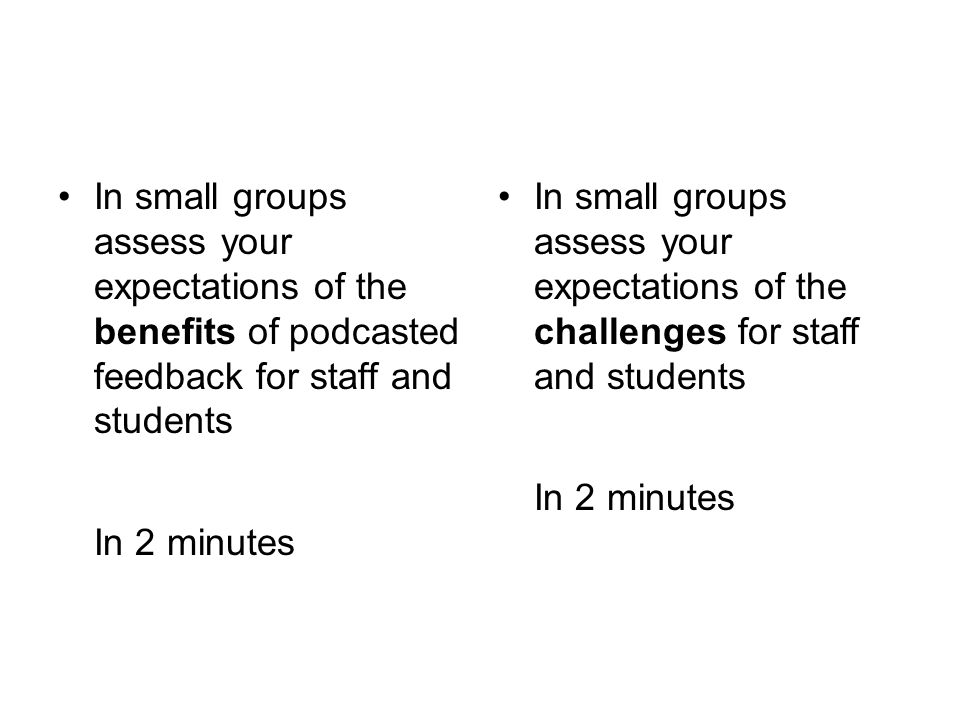 In small groups assess your expectations of the benefits of podcasted feedback for staff and students In 2 minutes In small groups assess your expectations of the challenges for staff and students In 2 minutes