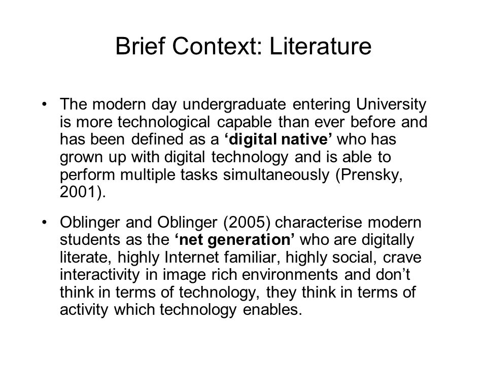 Brief Context: Literature The modern day undergraduate entering University is more technological capable than ever before and has been defined as a digital native who has grown up with digital technology and is able to perform multiple tasks simultaneously (Prensky, 2001).