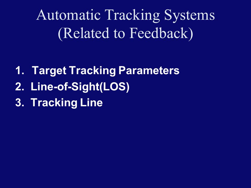 Automatic Tracking Systems (Related to Feedback) 1.Target Tracking Parameters 2. Line-of-Sight(LOS) 3. Tracking Line