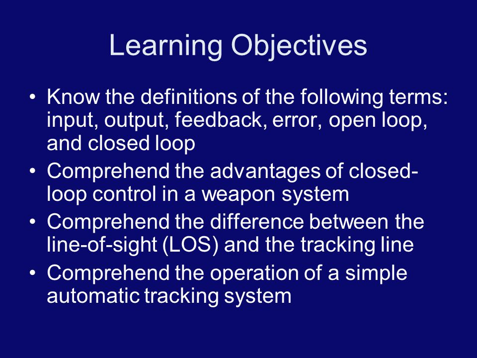 Learning Objectives Know the definitions of the following terms: input, output, feedback, error, open loop, and closed loop Comprehend the advantages