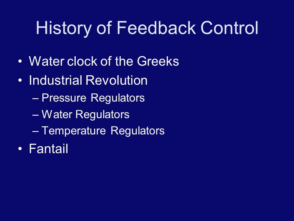 History of Feedback Control Water clock of the Greeks Industrial Revolution –Pressure Regulators –Water Regulators –Temperature Regulators Fantail