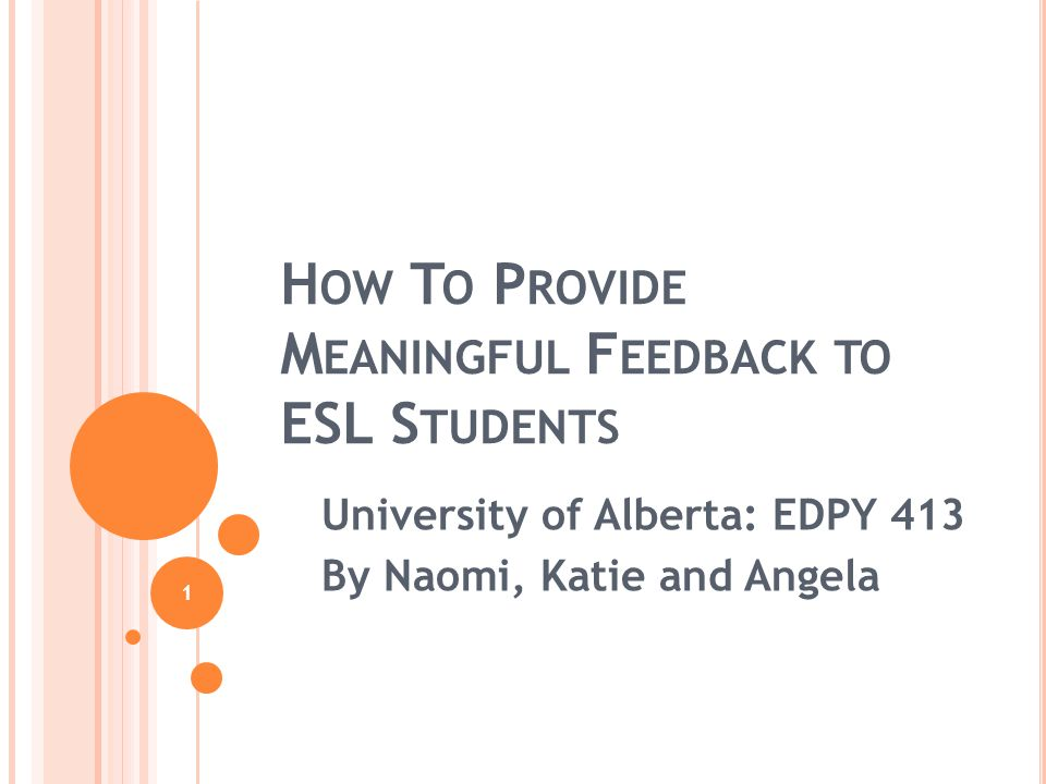 1 H OW T O P ROVIDE M EANINGFUL F EEDBACK TO ESL S TUDENTS University of Alberta: EDPY 413 By Naomi, Katie and Angela