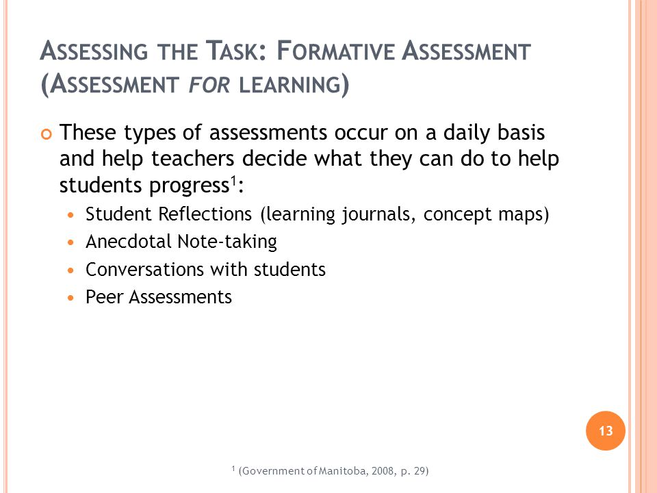 13 A SSESSING THE T ASK : F ORMATIVE A SSESSMENT (A SSESSMENT FOR LEARNING ) These types of assessments occur on a daily basis and help teachers decid