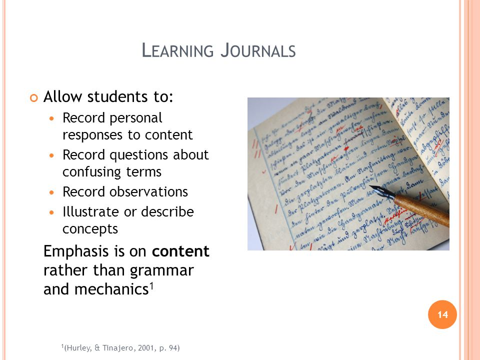 14 L EARNING J OURNALS Allow students to: Record personal responses to content Record questions about confusing terms Record observations Illustrate or describe concepts Emphasis is on content rather than grammar and mechanics 1 1 (Hurley, & Tinajero, 2001, p.
