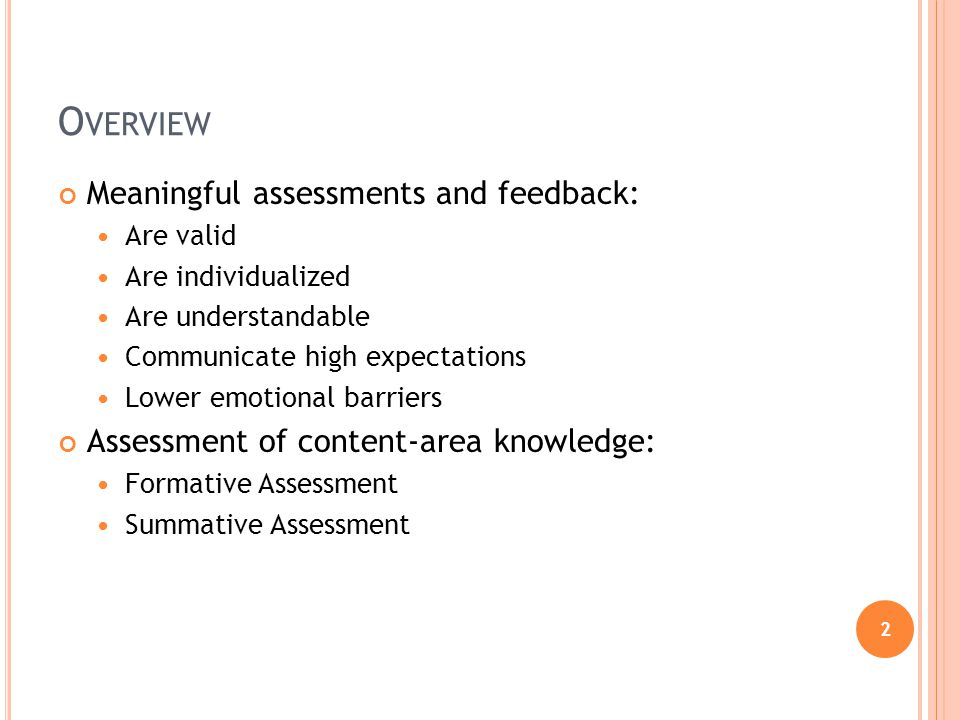 2 O VERVIEW Meaningful assessments and feedback: Are valid Are individualized Are understandable Communicate high expectations Lower emotional barriers Assessment of content-area knowledge: Formative Assessment Summative Assessment