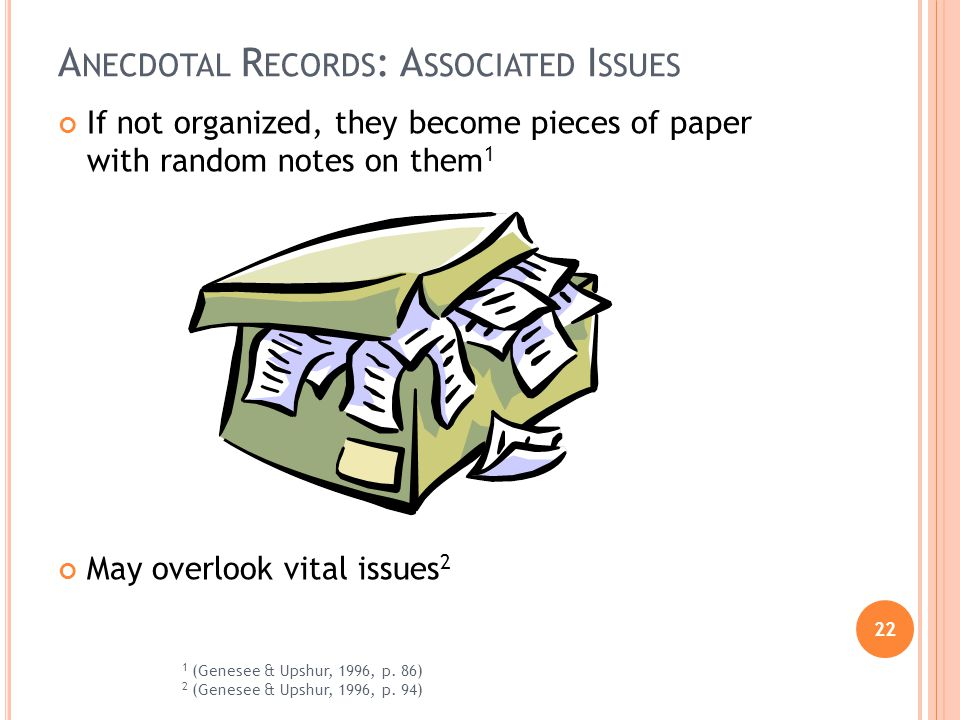 22 A NECDOTAL R ECORDS : A SSOCIATED I SSUES If not organized, they become pieces of paper with random notes on them 1 May overlook vital issues 2 1 (Genesee & Upshur, 1996, p.