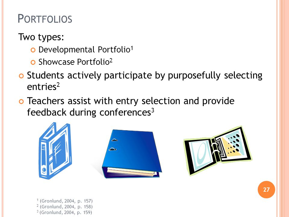 27 P ORTFOLIOS Two types: Developmental Portfolio 1 Showcase Portfolio 2 Students actively participate by purposefully selecting entries 2 Teachers assist with entry selection and provide feedback during conferences 3 1 (Gronlund, 2004, p.