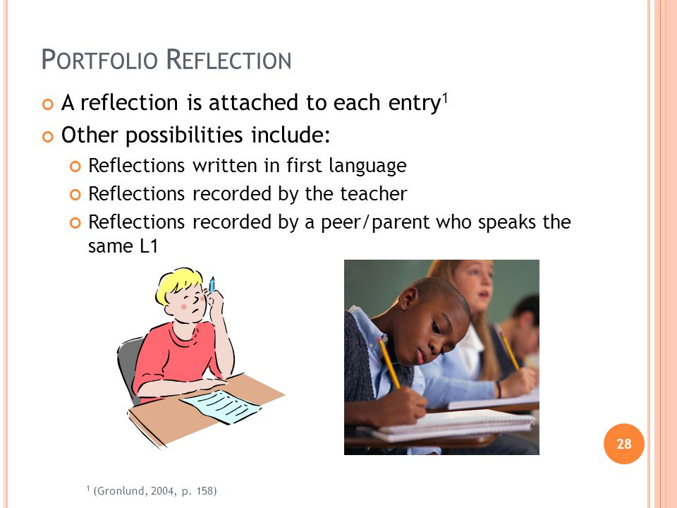 28 P ORTFOLIO R EFLECTION A reflection is attached to each entry 1 Other possibilities include: Reflections written in first language Reflections recorded by the teacher Reflections recorded by a peer/parent who speaks the same L1 1 (Gronlund, 2004, p.