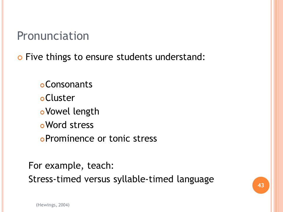 43 (Hewings, 2004) Pronunciation Five things to ensure students understand: Consonants Cluster Vowel length Word stress Prominence or tonic stress For