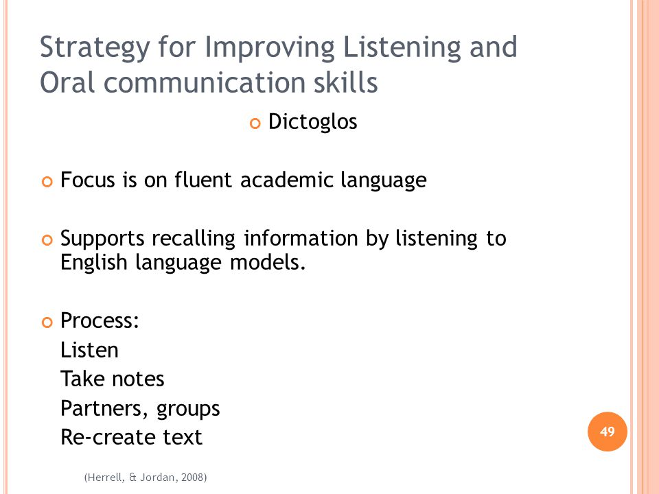 49 (Herrell, & Jordan, 2008) Strategy for Improving Listening and Oral communication skills Dictoglos Focus is on fluent academic language Supports recalling information by listening to English language models.