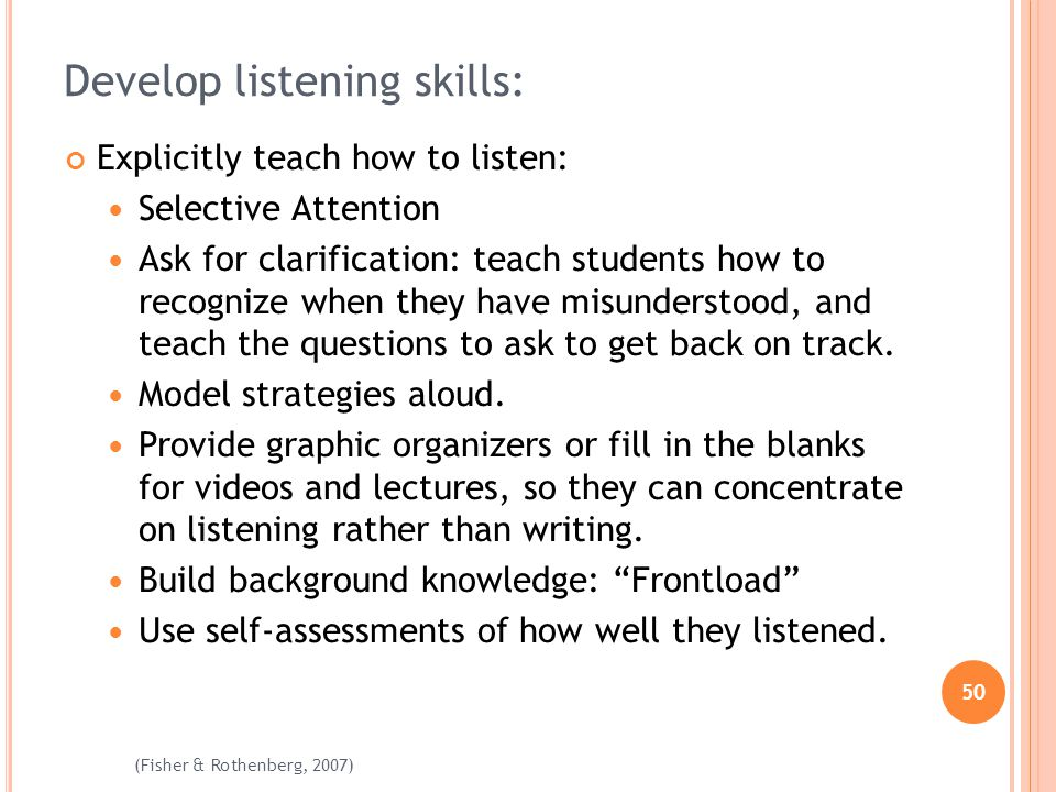 50 (Fisher & Rothenberg, 2007) Develop listening skills: Explicitly teach how to listen: Selective Attention Ask for clarification: teach students how