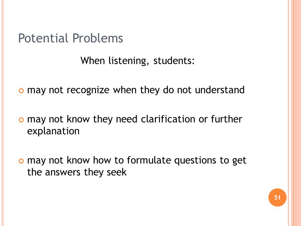 51 Potential Problems When listening, students: may not recognize when they do not understand may not know they need clarification or further explanation may not know how to formulate questions to get the answers they seek
