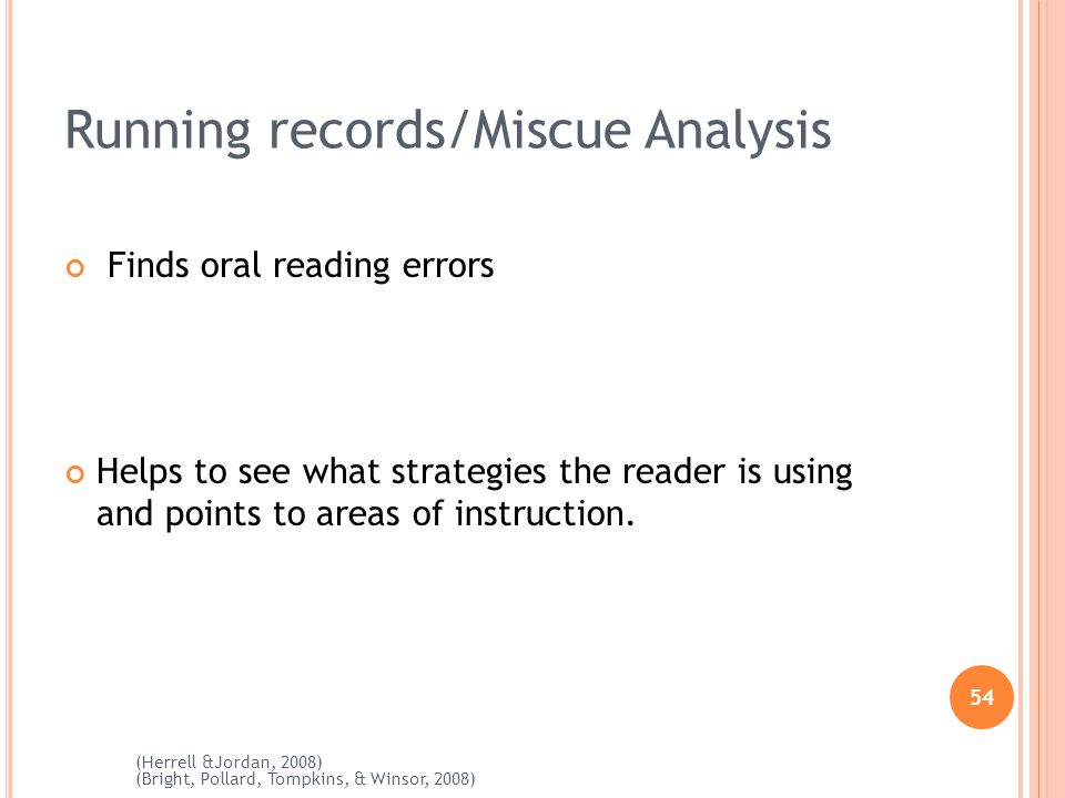 54 (Herrell &Jordan, 2008) (Bright, Pollard, Tompkins, & Winsor, 2008) Running records/Miscue Analysis Finds oral reading errors Helps to see what strategies the reader is using and points to areas of instruction.