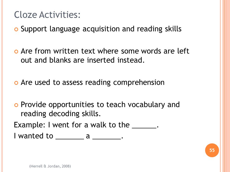 55 (Herrell & Jordan, 2008) Cloze Activities: Support language acquisition and reading skills Are from written text where some words are left out and