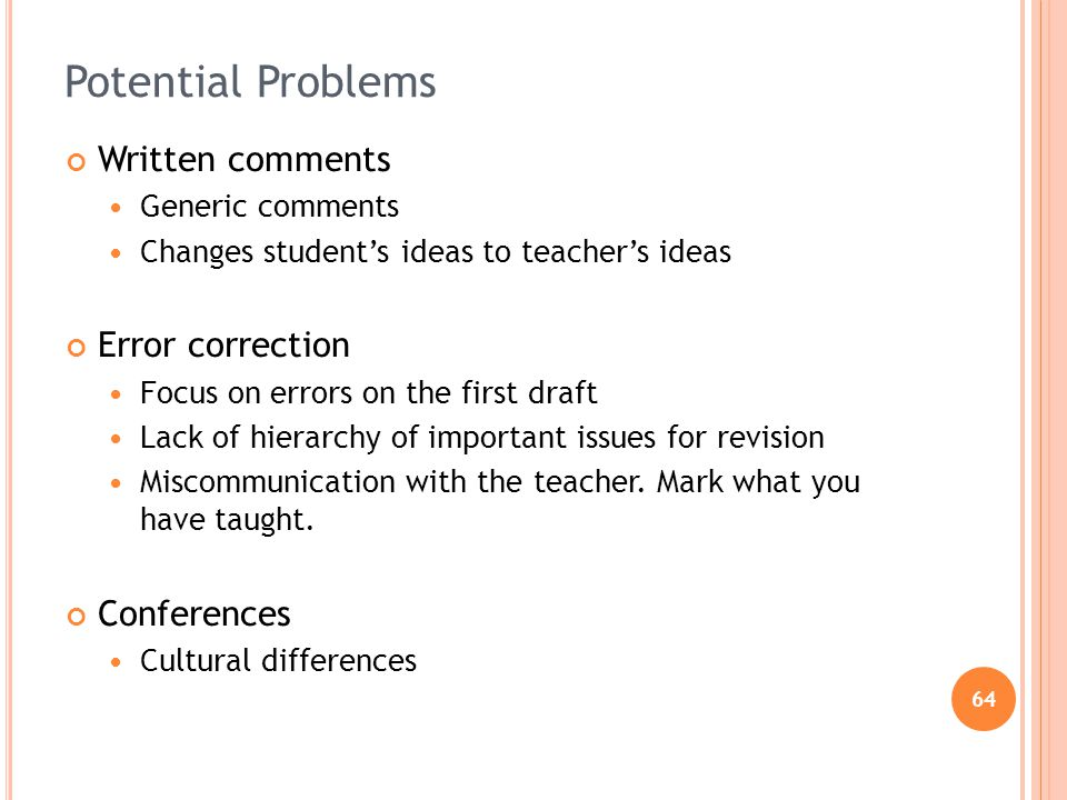 64 Potential Problems Written comments Generic comments Changes students ideas to teachers ideas Error correction Focus on errors on the first draft Lack of hierarchy of important issues for revision Miscommunication with the teacher.
