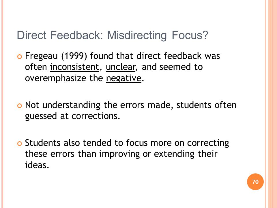 70 Direct Feedback: Misdirecting Focus? Fregeau (1999) found that direct feedback was often inconsistent, unclear, and seemed to overemphasize the neg