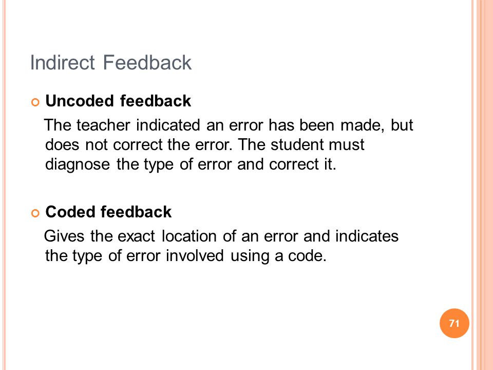 71 Indirect Feedback Uncoded feedback The teacher indicated an error has been made, but does not correct the error.