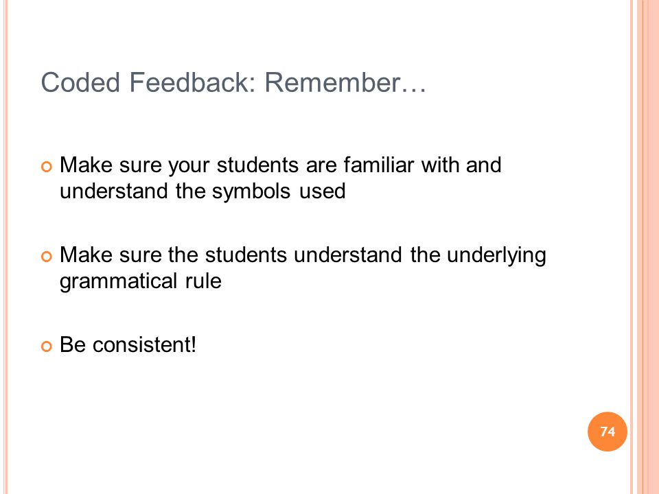 74 Coded Feedback: Remember… Make sure your students are familiar with and understand the symbols used Make sure the students understand the underlying grammatical rule Be consistent!