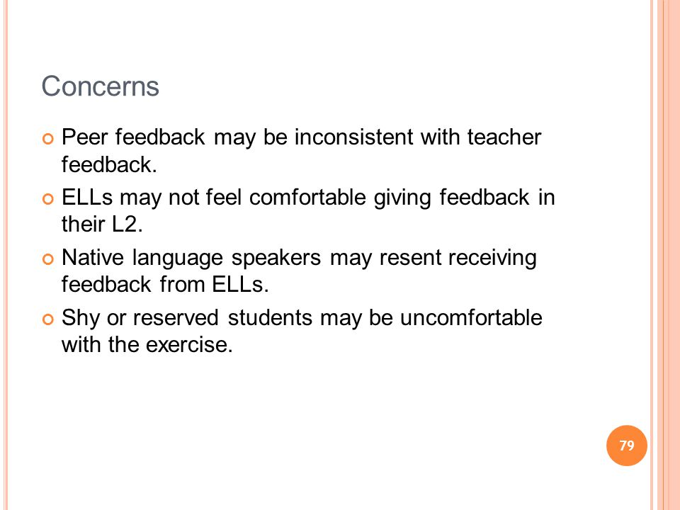 79 Concerns Peer feedback may be inconsistent with teacher feedback. ELLs may not feel comfortable giving feedback in their L2. Native language speake