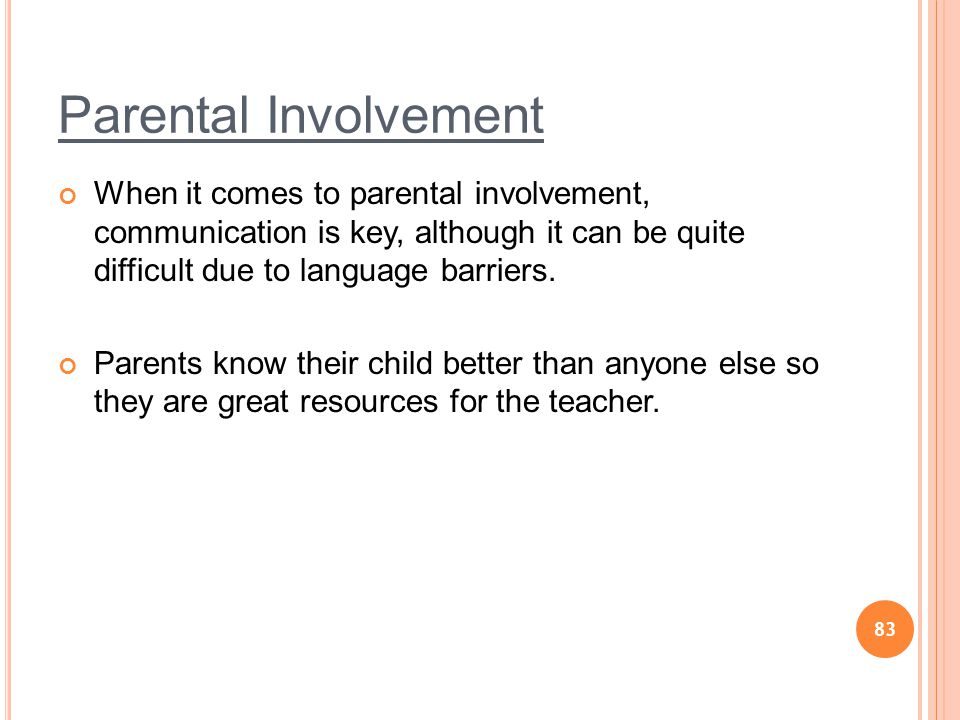 83 Parental Involvement When it comes to parental involvement, communication is key, although it can be quite difficult due to language barriers.