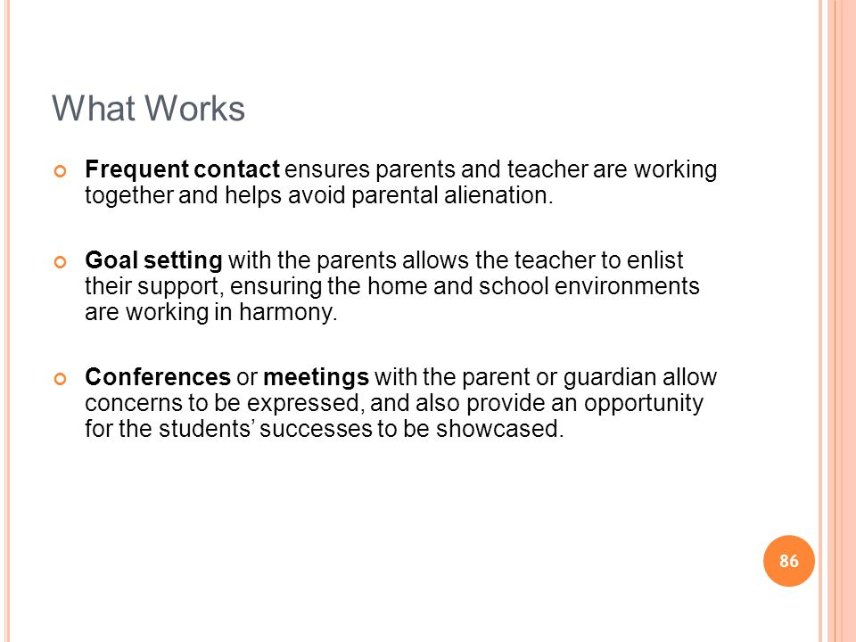 86 What Works Frequent contact ensures parents and teacher are working together and helps avoid parental alienation. Goal setting with the parents all