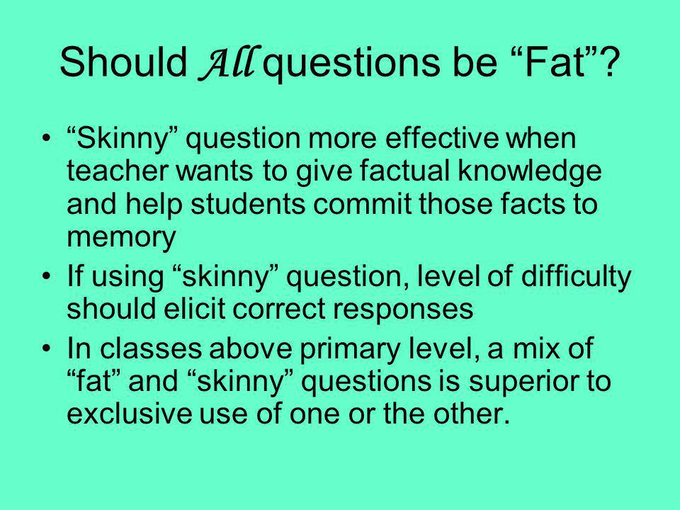 Should All questions be Fat? Skinny question more effective when teacher wants to give factual knowledge and help students commit those facts to memor