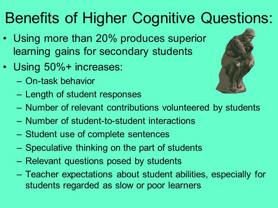 Benefits of Higher Cognitive Questions: Using more than 20% produces superior learning gains for secondary students Using 50%+ increases: –On-task beh