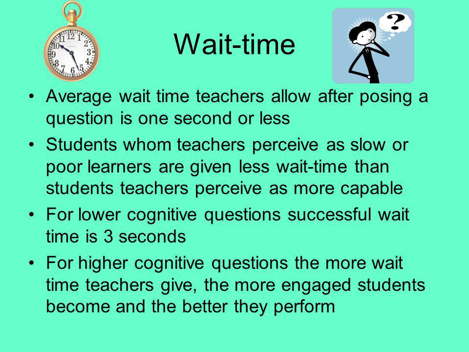Wait-time Average wait time teachers allow after posing a question is one second or less Students whom teachers perceive as slow or poor learners are