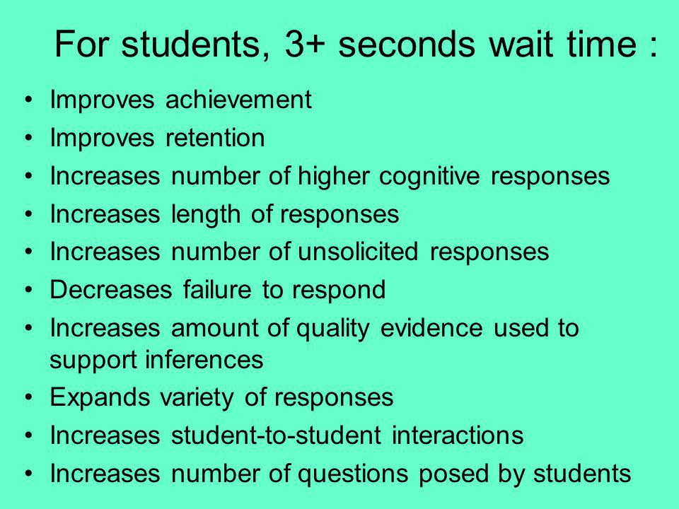 For students, 3+ seconds wait time : Improves achievement Improves retention Increases number of higher cognitive responses Increases length of respon